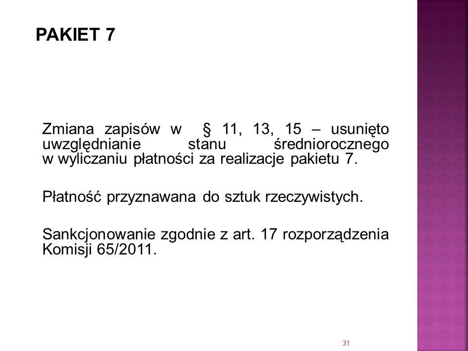 31 Zmiana zapisów w § 11, 13, 15 – usunięto uwzględnianie stanu średniorocznego w wyliczaniu płatności za realizacje pakietu 7. Płatność przyznawana d