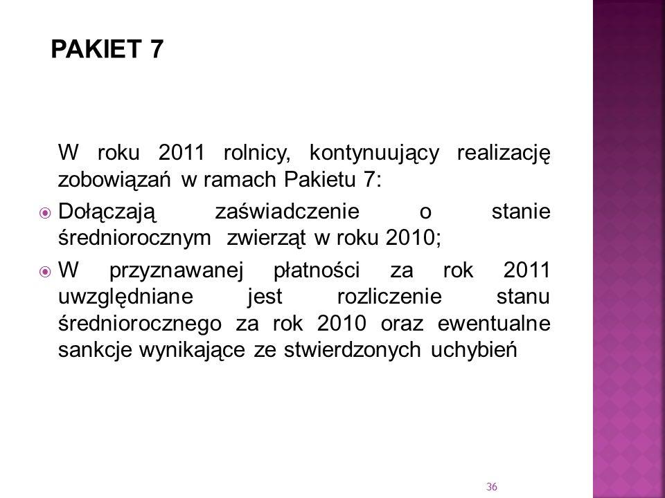 36 W roku 2011 rolnicy, kontynuujący realizację zobowiązań w ramach Pakietu 7: Dołączają zaświadczenie o stanie średniorocznym zwierząt w roku 2010; W