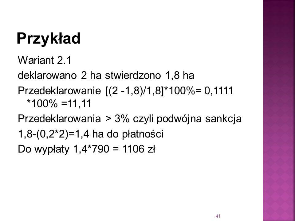 Wariant 2.1 deklarowano 2 ha stwierdzono 1,8 ha Przedeklarowanie [(2 -1,8)/1,8]*100%= 0,1111 *100% =11,11 Przedeklarowania > 3% czyli podwójna sankcja