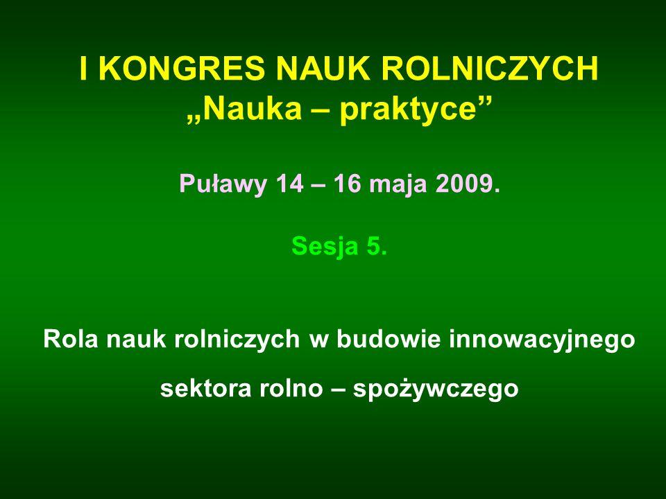 I KONGRES NAUK ROLNICZYCH Nauka – praktyce Puławy 14 – 16 maja 2009. Sesja 5. Rola nauk rolniczych w budowie innowacyjnego sektora rolno – spożywczego