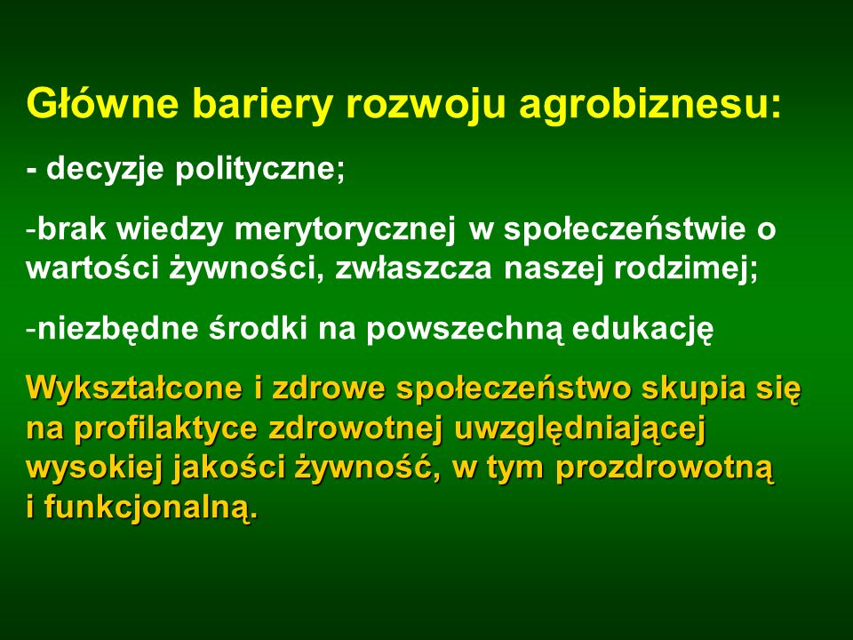 Główne bariery rozwoju agrobiznesu: - decyzje polityczne; -brak wiedzy merytorycznej w społeczeństwie o wartości żywności, zwłaszcza naszej rodzimej;