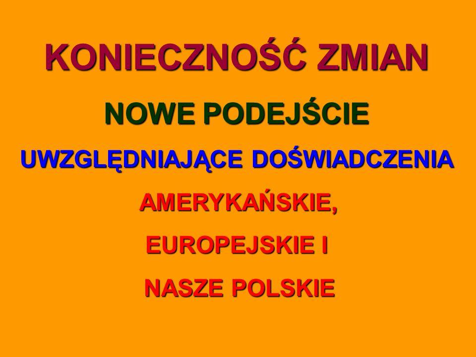 KONIECZNOŚĆ ZMIAN NOWE PODEJŚCIE UWZGLĘDNIAJĄCE DOŚWIADCZENIA AMERYKAŃSKIE, EUROPEJSKIE I NASZE POLSKIE NASZE POLSKIE