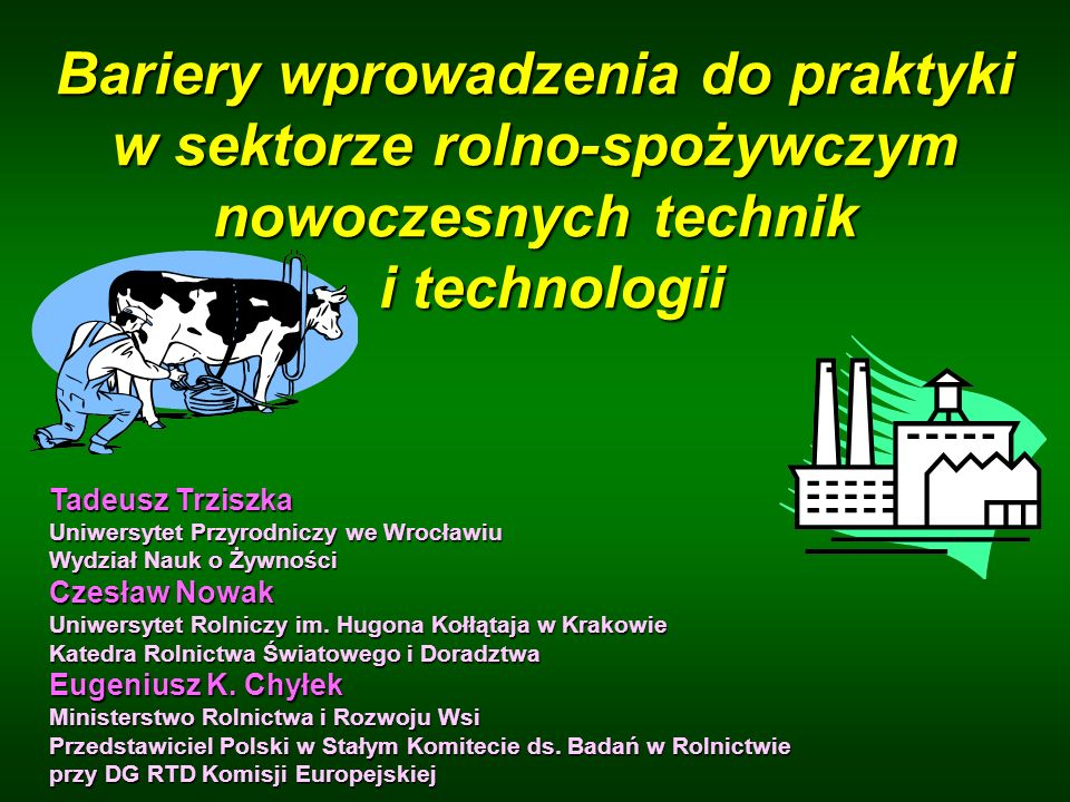 Bariery wprowadzenia do praktyki w sektorze rolno-spożywczym nowoczesnych technik i technologii Tadeusz Trziszka Uniwersytet Przyrodniczy we Wrocławiu