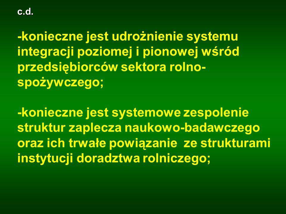 c.d. -konieczne jest udrożnienie systemu integracji poziomej i pionowej wśród przedsiębiorców sektora rolno- spożywczego; -konieczne jest systemowe ze