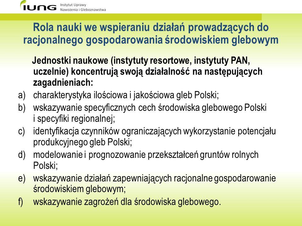 Rola nauki we wspieraniu działań prowadzących do racjonalnego gospodarowania środowiskiem glebowym Prowadzone w Polsce badania naukowe stwarzają podstawy do opracowania i realizacji strategii racjonalnego gospodarowania środowiskiem glebowym gdyż: a)umożliwiają diagnozę stanu aktualnego; b)pozwalają określić cele strategiczne i działania operacyjne dotyczące gospodarowania glebami; c)wskazują słabe i mocne strony oraz szanse i zagrożenia w odniesieniu do środowiska glebowego (analiza SWOT); d)mogą stanowić wsparcie dla działań praktycznych i decyzji w zakresie zarządzania środowiskiem glebowym Polski.