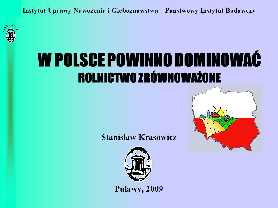 W POLSCE POWINNO DOMINOWAĆ ROLNICTWO ZRÓWNOWAŻONE Stanisław Krasowicz Puławy, 2009 Instytut Uprawy Nawożenia i Gleboznawstwa – Państwowy Instytut Bada