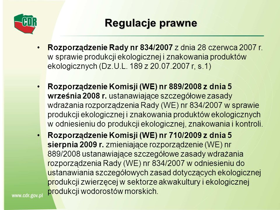 Regulacje prawne Rozporządzenie Rady nr 834/2007 z dnia 28 czerwca 2007 r. w sprawie produkcji ekologicznej i znakowania produktów ekologicznych (Dz.U