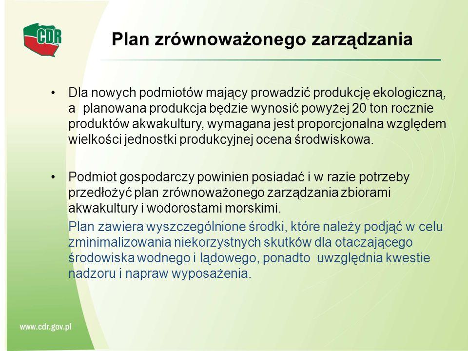 Plan zrównoważonego zarządzania Dla nowych podmiotów mający prowadzić produkcję ekologiczną, a planowana produkcja będzie wynosić powyżej 20 ton rocznie produktów akwakultury, wymagana jest proporcjonalna względem wielkości jednostki produkcyjnej ocena środwiskowa.