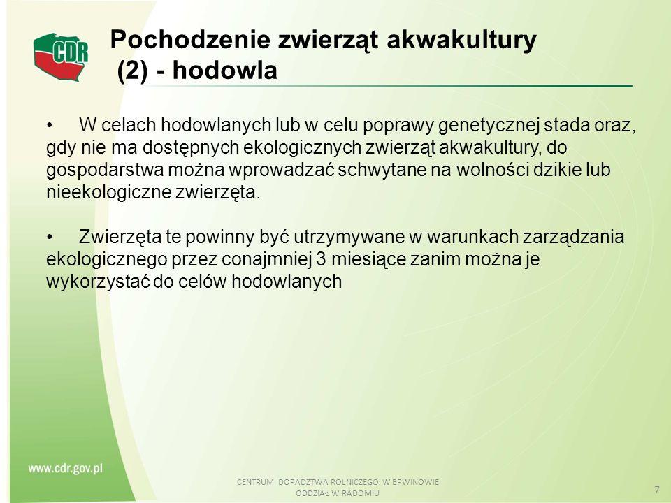 CENTRUM DORADZTWA ROLNICZEGO W BRWINOWIE ODDZIAŁ W RADOMIU 18 Pasza i żywienie (2) Z wyjątkiem mączki rybnej i oleju rybnego oraz z wyjątkiem substancji wymienionych w załączniku VI do rozporządzenia (WE) 889/2008 (witaminy, lepiszcza itp.) pasze muszą składać się z certyfikowanych Eko-surowców.