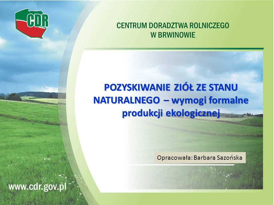 POZYSKIWANIE ZIÓŁ ZE STANU NATURALNEGO – wymogi formalne produkcji ekologicznej Opracowała: Barbara Sazońska