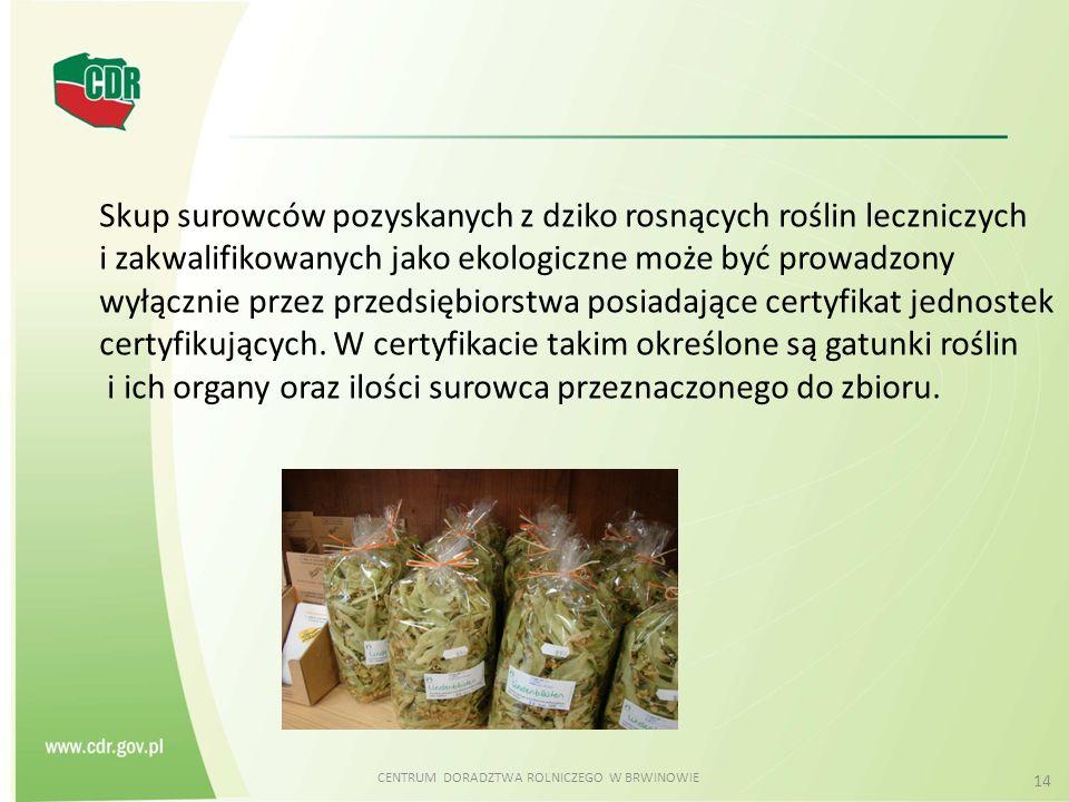 CENTRUM DORADZTWA ROLNICZEGO W BRWINOWIE 14 Skup surowców pozyskanych z dziko rosnących roślin leczniczych i zakwalifikowanych jako ekologiczne może b