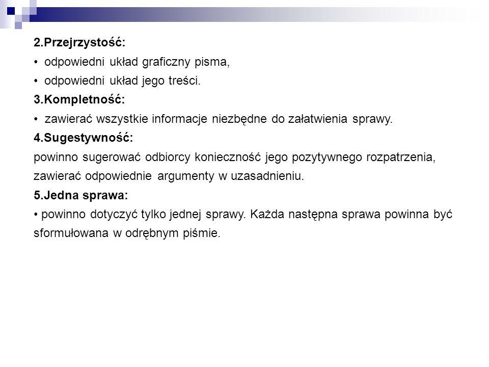 2.Przejrzystość: odpowiedni układ graficzny pisma, odpowiedni układ jego treści. 3.Kompletność: zawierać wszystkie informacje niezbędne do załatwienia