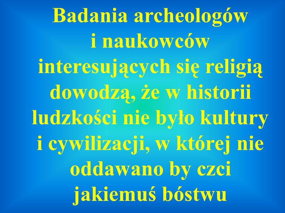 Badania archeologów i naukowców interesujących się religią dowodzą, że w historii ludzkości nie było kultury i cywilizacji, w której nie oddawano by czci jakiemuś bóstwu