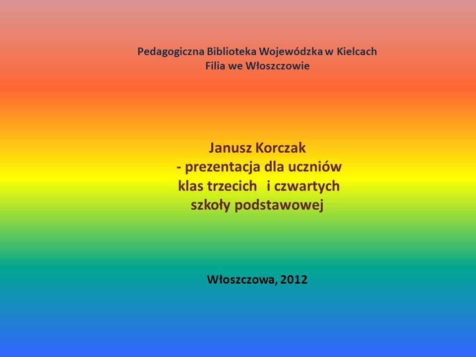 Pedagogiczna Biblioteka Wojewódzka w Kielcach Filia we Włoszczowie Janusz Korczak - prezentacja dla uczniów klas trzecich i czwartych szkoły podstawowej Włoszczowa, 2012