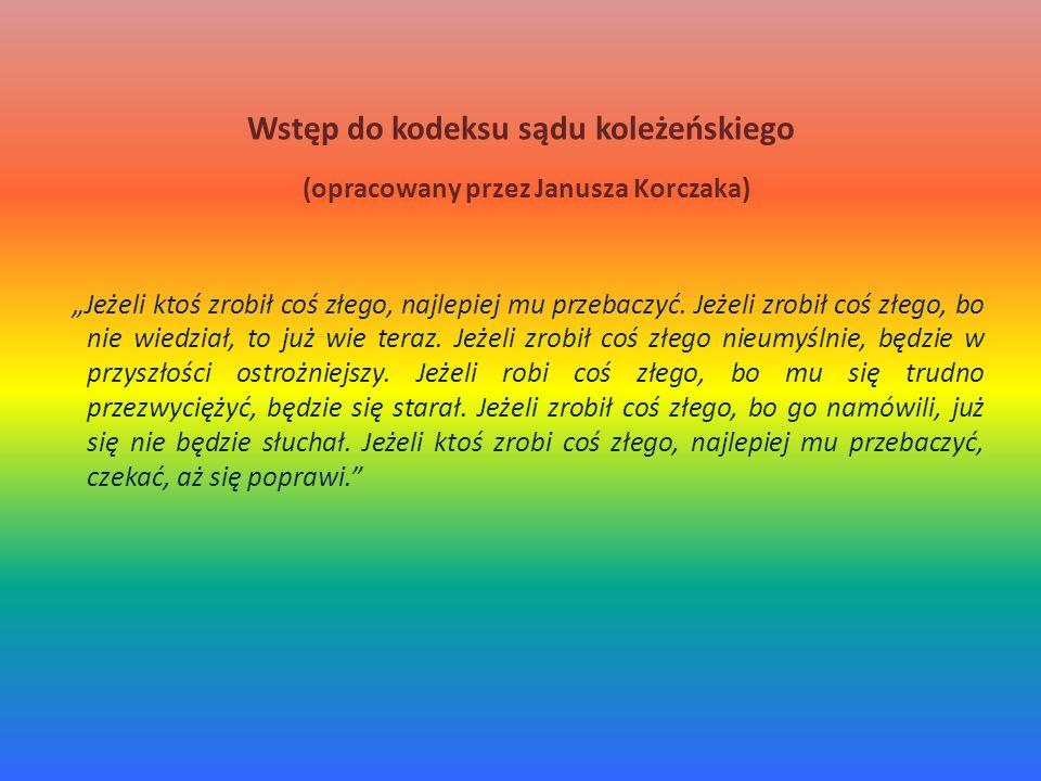 Wstęp do kodeksu sądu koleżeńskiego (opracowany przez Janusza Korczaka) Jeżeli ktoś zrobił coś złego, najlepiej mu przebaczyć. Jeżeli zrobił coś złego