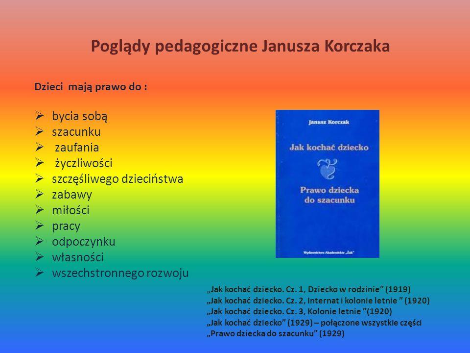 Poglądy pedagogiczne Janusza Korczaka Dzieci mają prawo do : bycia sobą szacunku zaufania życzliwości szczęśliwego dzieciństwa zabawy miłości pracy od