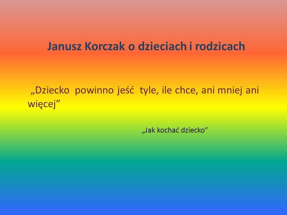 Dziecko powinno jeść tyle, ile chce, ani mniej ani więcej Jak kochać dziecko Janusz Korczak o dzieciach i rodzicach