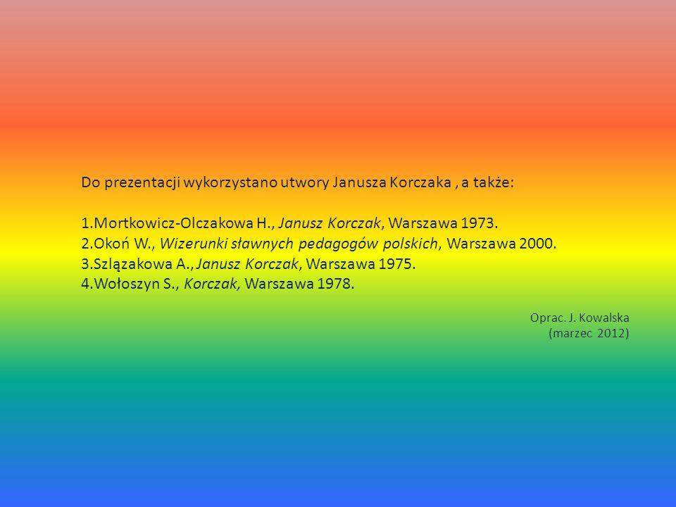 Do prezentacji wykorzystano utwory Janusza Korczaka, a także: 1.Mortkowicz-Olczakowa H., Janusz Korczak, Warszawa 1973. 2.Okoń W., Wizerunki sławnych
