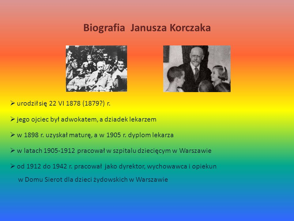 Biografia Janusza Korczaka urodził się 22 VI 1878 (1879?) r. jego ojciec był adwokatem, a dziadek lekarzem w 1898 r. uzyskał maturę, a w 1905 r. dyplo