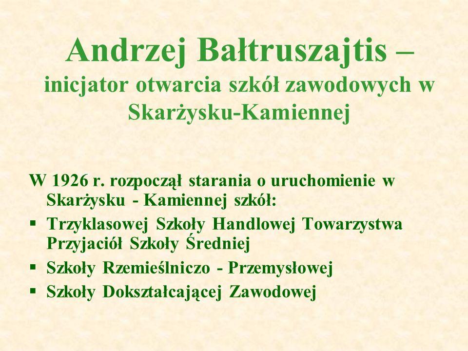 Andrzej Bałtruszajtis – inicjator otwarcia szkół zawodowych w Skarżysku-Kamiennej W 1926 r. rozpoczął starania o uruchomienie w Skarżysku - Kamiennej
