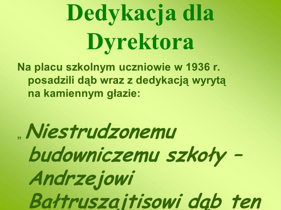 Dedykacja dla Dyrektora Na placu szkolnym uczniowie w 1936 r. posadzili dąb wraz z dedykacją wyrytą na kamiennym głazie: Niestrudzonemu budowniczemu s