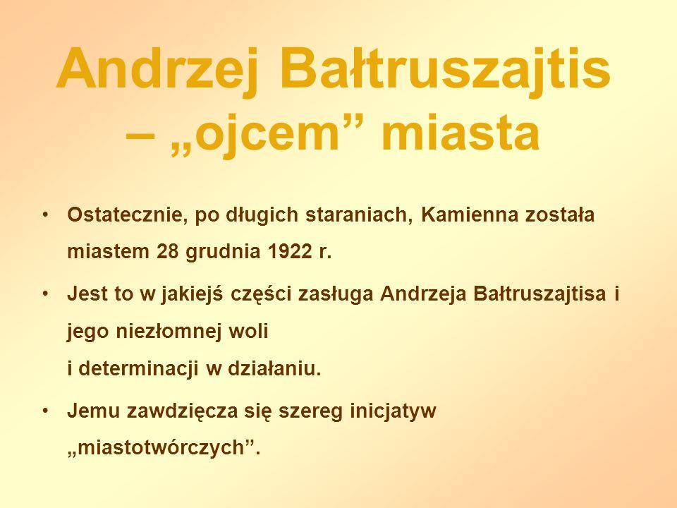 Andrzej Bałtruszajtis – ojcem miasta Ostatecznie, po długich staraniach, Kamienna została miastem 28 grudnia 1922 r. Jest to w jakiejś części zasługa
