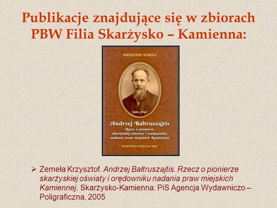 Publikacje znajdujące się w zbiorach PBW Filia Skarżysko – Kamienna: Zemeła Krzysztof. Andrzej Bałtruszajtis. Rzecz o pionierze skarżyskiej oświaty i