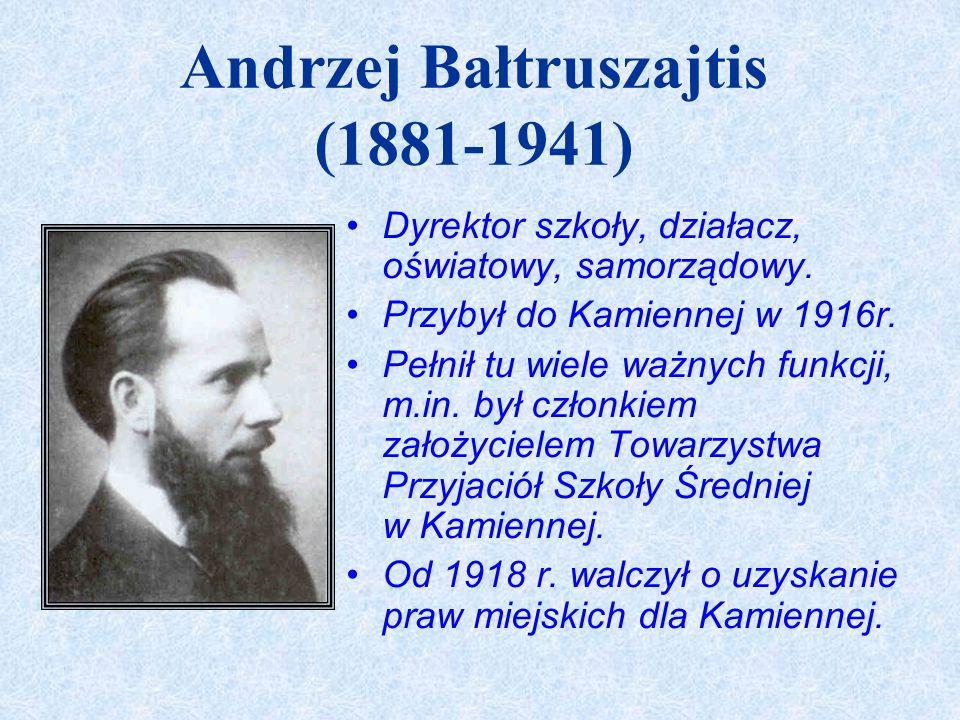 Andrzej Bałtruszajtis (1881-1941) Dyrektor szkoły, działacz, oświatowy, samorządowy. Przybył do Kamiennej w 1916r. Pełnił tu wiele ważnych funkcji, m.