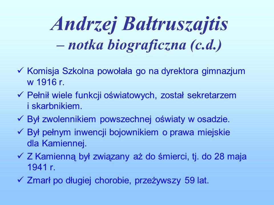 Andrzej Bałtruszajtis – notka biograficzna (c.d.) Komisja Szkolna powołała go na dyrektora gimnazjum w 1916 r. Pełnił wiele funkcji oświatowych, zosta