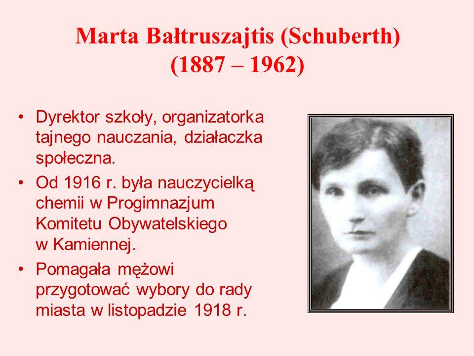 Marta Bałtruszajtis (Schuberth) (1887 – 1962) Dyrektor szkoły, organizatorka tajnego nauczania, działaczka społeczna. Od 1916 r. była nauczycielką che