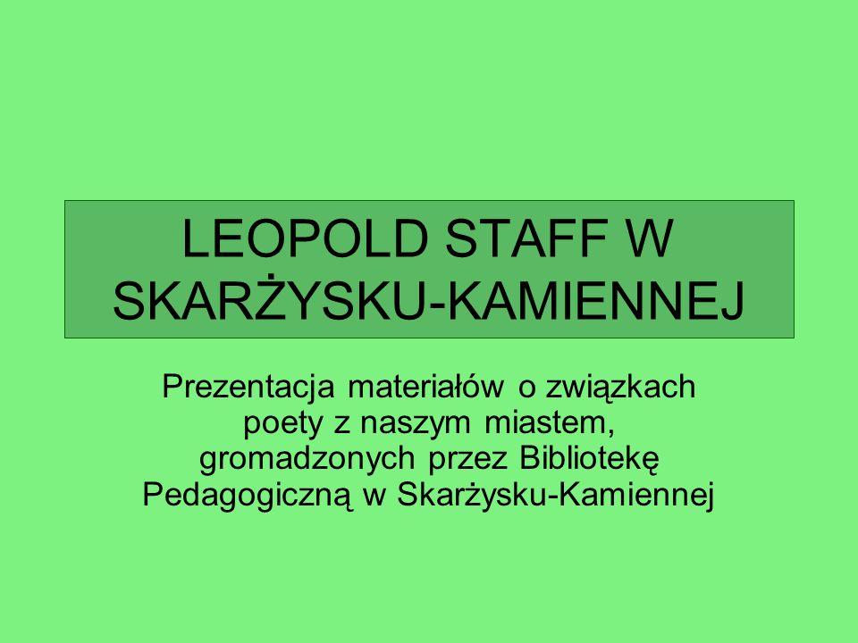 LEOPOLD STAFF 1878 - 1957 Ostatnie lata życia poety związa- ne były ze Skarżyskiem.
