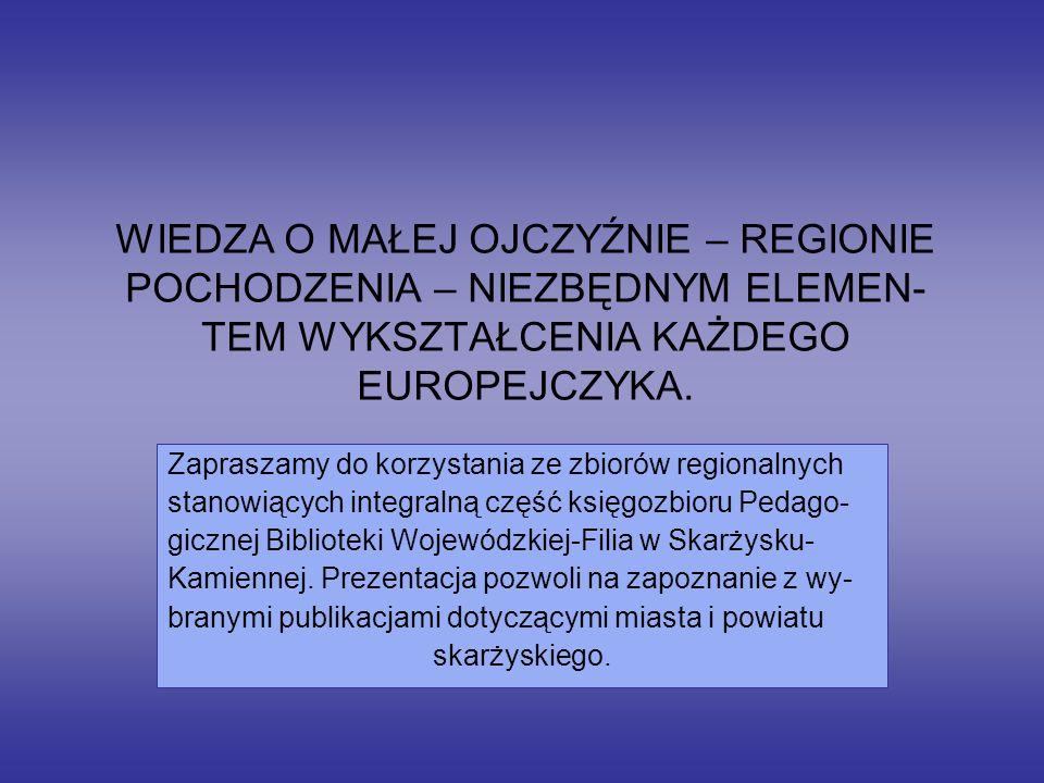 WIEDZA O MAŁEJ OJCZYŹNIE – REGIONIE POCHODZENIA – NIEZBĘDNYM ELEMEN- TEM WYKSZTAŁCENIA KAŻDEGO EUROPEJCZYKA. Zapraszamy do korzystania ze zbiorów regi