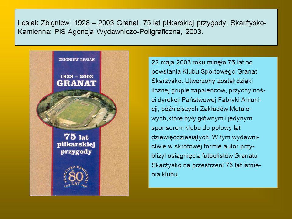 Lesiak Zbigniew. 1928 – 2003 Granat. 75 lat piłkarskiej przygody. Skarżysko- Kamienna: PiS Agencja Wydawniczo-Poligraficzna, 2003. 22 maja 2003 roku m