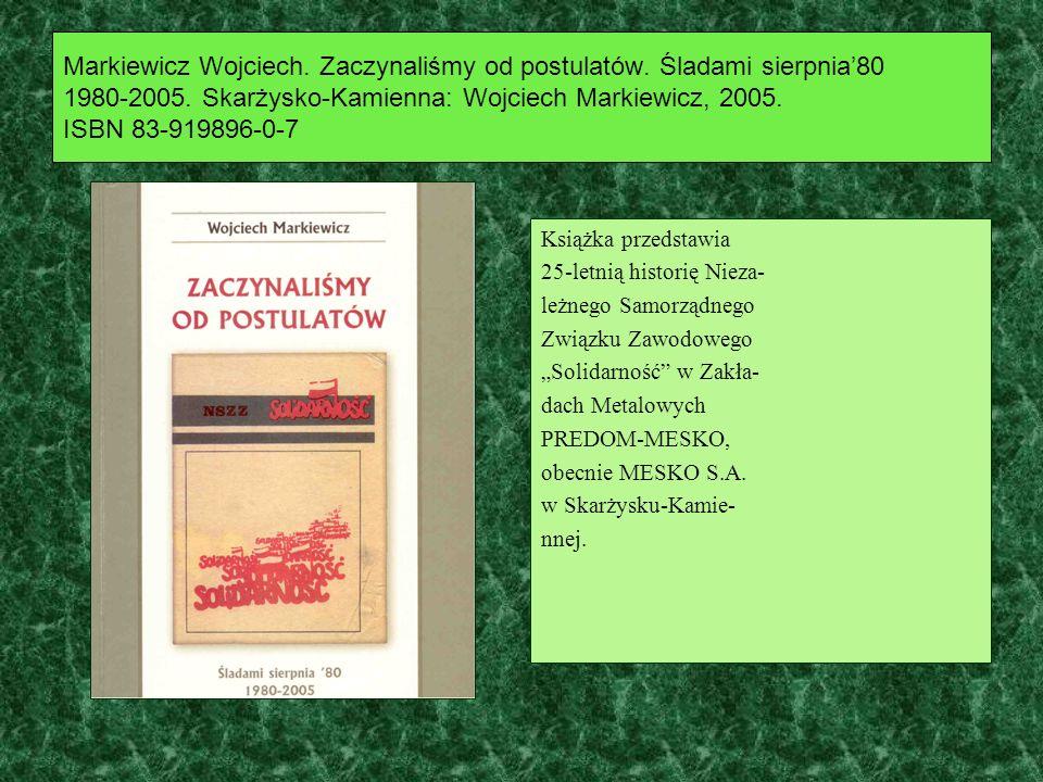 Markiewicz Wojciech. Zaczynaliśmy od postulatów. Śladami sierpnia80 1980-2005. Skarżysko-Kamienna: Wojciech Markiewicz, 2005. ISBN 83-919896-0-7 Książ