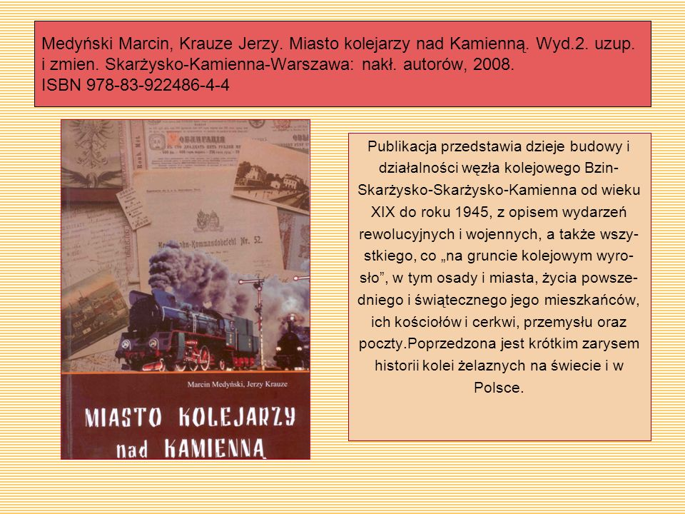 Medyński Marcin, Krauze Jerzy. Miasto kolejarzy nad Kamienną. Wyd.2. uzup. i zmien. Skarżysko-Kamienna-Warszawa: nakł. autorów, 2008. ISBN 978-83-9224