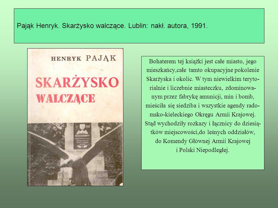 Pająk Henryk. Skarżysko walczące. Lublin: nakł. autora, 1991. Bohaterem tej książki jest całe miasto, jego mieszkańcy,całe tamto okupacyjne pokolenie
