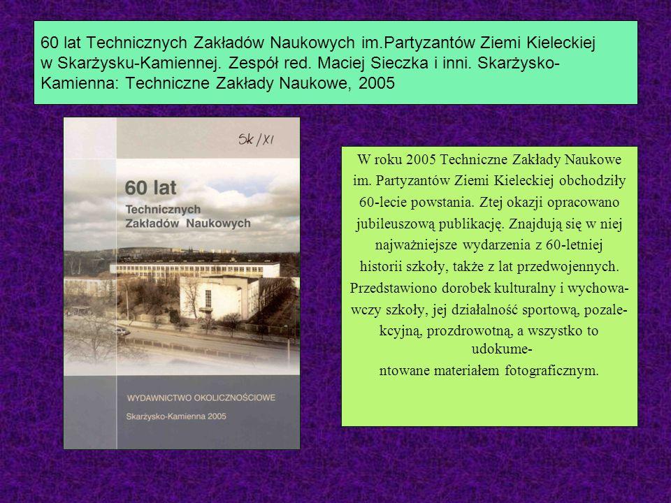 60 lat Technicznych Zakładów Naukowych im.Partyzantów Ziemi Kieleckiej w Skarżysku-Kamiennej. Zespół red. Maciej Sieczka i inni. Skarżysko- Kamienna: