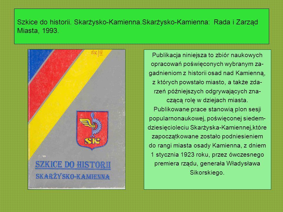 Szkice do historii. Skarżysko-Kamienna.Skarżysko-Kamienna: Rada i Zarząd Miasta, 1993. Publikacja niniejsza to zbiór naukowych opracowań poświęconych