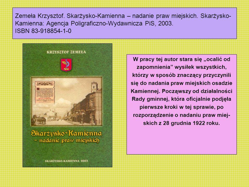 Zemeła Krzysztof. Skarżysko-Kamienna – nadanie praw miejskich. Skarżysko- Kamienna: Agencja Poligraficzno-Wydawnicza PiS, 2003. ISBN 83-918854-1-0 W p