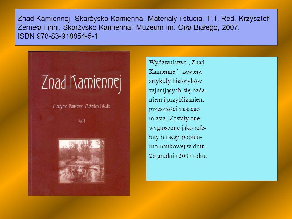 Znad Kamiennej. Skarżysko-Kamienna. Materiały i studia. T.1. Red. Krzysztof Zemeła i inni. Skarżysko-Kamienna: Muzeum im. Orła Białego, 2007. ISBN 978