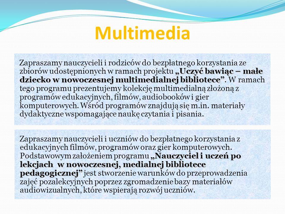 Multimedia Uczyć bawiąc – małe dziecko w nowoczesnej multimedialnej bibliotece Zapraszamy nauczycieli i rodziców do bezpłatnego korzystania ze zbiorów