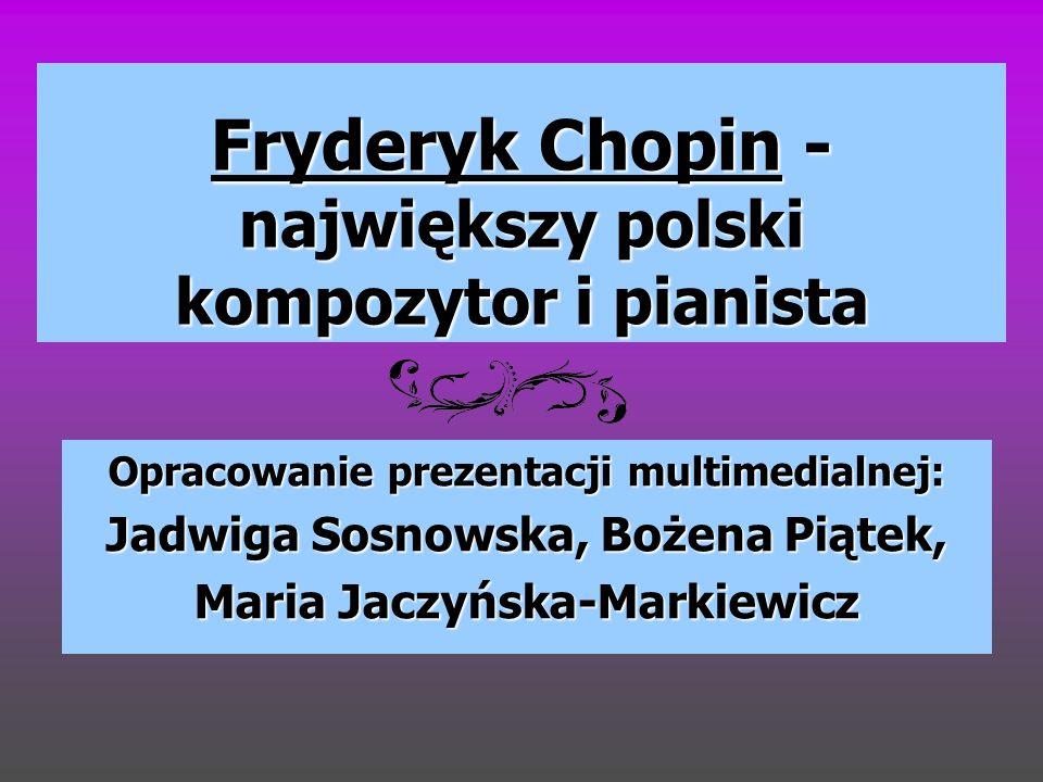 Fryderyk Chopin - największy polski kompozytor i pianista Opracowanie prezentacji multimedialnej: Jadwiga Sosnowska, Bożena Piątek, Maria Jaczyńska-Ma