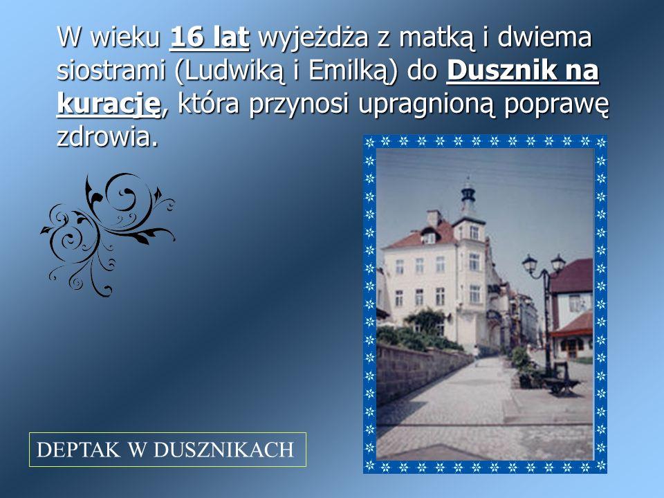 W wieku 16 lat wyjeżdża z matką i dwiema siostrami (Ludwiką i Emilką) do Dusznik na kurację, która przynosi upragnioną poprawę zdrowia. DEPTAK W DUSZN