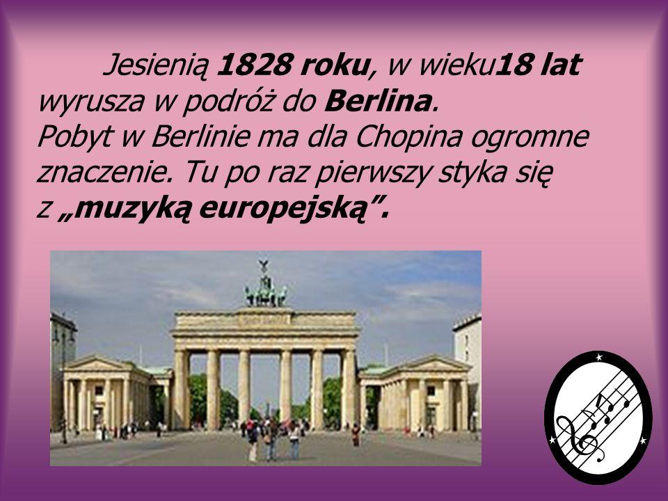 Jesienią 1828 roku, w wieku18 lat wyrusza w podróż do Berlina. Pobyt w Berlinie ma dla Chopina ogromne znaczenie. Tu po raz pierwszy styka się z muzyk
