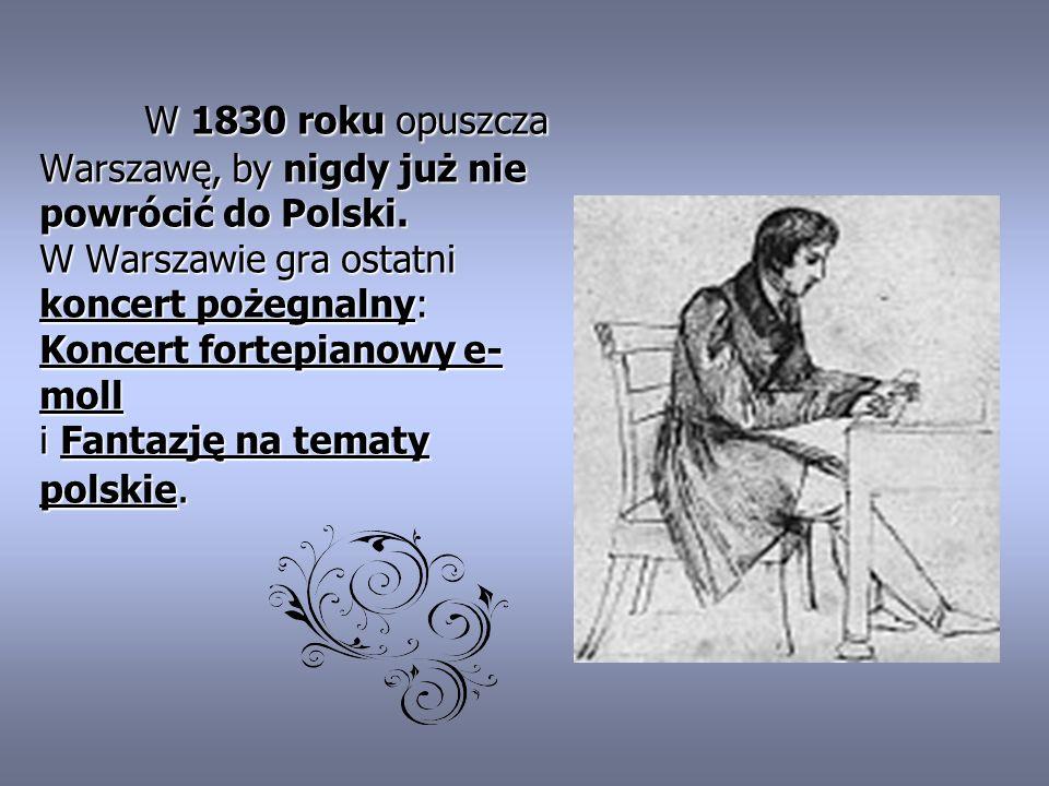 W 1830 roku opuszcza Warszawę, by nigdy już nie powrócić do Polski. W Warszawie gra ostatni koncert pożegnalny: Koncert fortepianowy e- moll i Fantazj