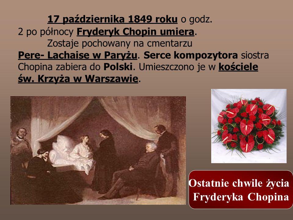 17 października 1849 roku o godz. 2 po północy Fryderyk Chopin umiera. Zostaje pochowany na cmentarzu Pere- Lachaise w Paryżu. Serce kompozytora siost