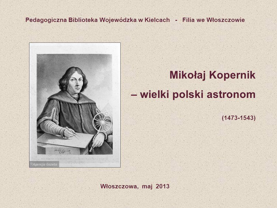 Pedagogiczna Biblioteka Wojewódzka w Kielcach - Filia we Włoszczowie Mikołaj Kopernik – wielki polski astronom (1473-1543) Włoszczowa, maj 2013