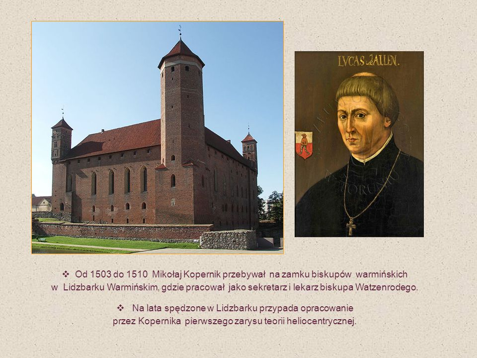 Od 1503 do 1510 Mikołaj Kopernik przebywał na zamku biskupów warmińskich w Lidzbarku Warmińskim, gdzie pracował jako sekretarz i lekarz biskupa Watzen
