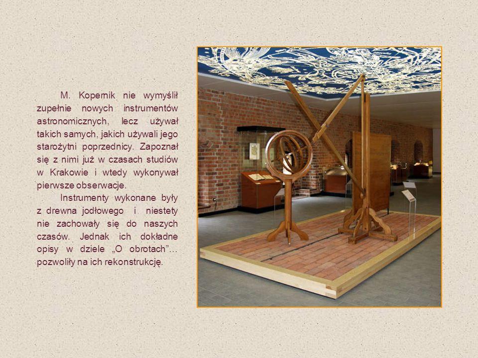 M. Kopernik nie wymyślił zupełnie nowych instrumentów astronomicznych, lecz używał takich samych, jakich używali jego starożytni poprzednicy. Zapoznał