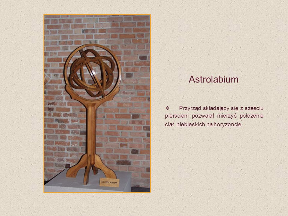 Astrolabium Przyrząd składający się z sześciu pierścieni pozwalał mierzyć położenie ciał niebieskich na horyzoncie.